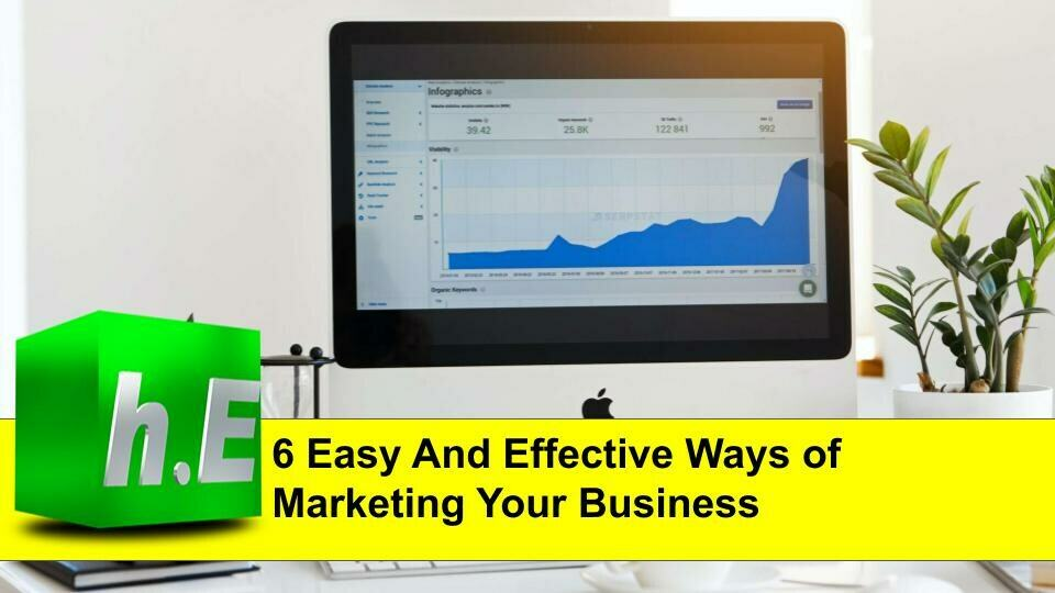 6 EASY AND EFFECTIVE WAYS TO MARKETING YOUR BUSINESS