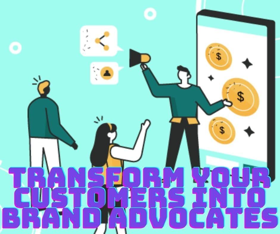 Transform Your Customers into Brand Advocates